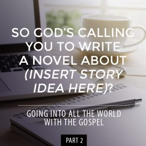 So God's Calling You to Write a Novel about (insert story idea here)? // Going into All the World with the Gospel: Part 2 -- From book editor, John David Kudrick // johndavidkudrick.com #christianwriter #christianbook #writing #novelwriting